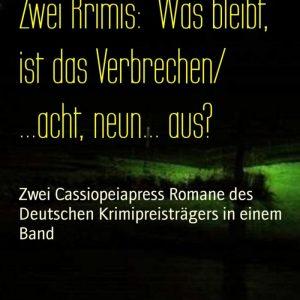 Zwei Krimis: Was bleibt, ist das Verbrechen/ ...acht, neun... aus?: Zwei Cassiopeiapress Romane des Deutschen Krimipreisträgers in einem Band